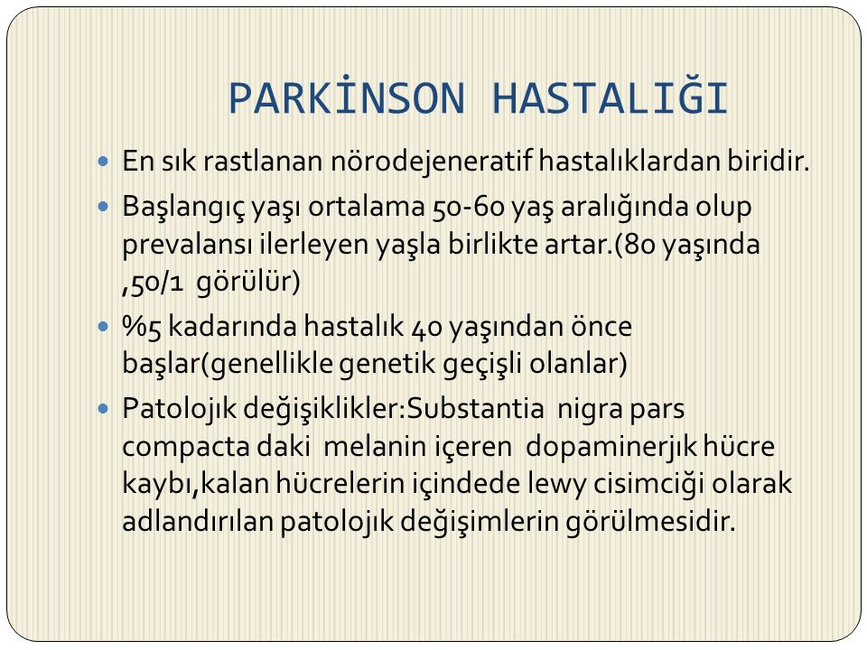 PARKİNSON HASTALIĞI En sık rastlanan nörodejeneratif hastalıklardan biridir. Başlangıç yaşı ortalama 50-60 yaş aralığında olup prevalansı ilerleyen ya