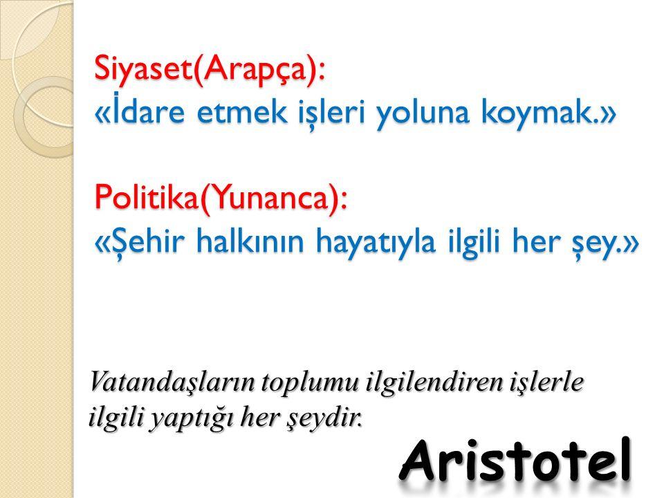 Siyaset(Arapça): « İ dare etmek işleri yoluna koymak.» Politika(Yunanca): «Şehir halkının hayatıyla ilgili her şey.» Vatandaşların toplumu ilgilendiren işlerle ilgili yaptığı her şeydir.