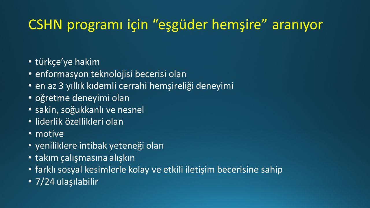 CSHN programı için eşgüder hemşire aranıyor türkçe'ye hakim enformasyon teknolojisi becerisi olan en az 3 yıllık kıdemli cerrahi hemşireliği deneyimi oğretme deneyimi olan sakin, soğukkanlı ve nesnel liderlik özellikleri olan motive yeniliklere intibak yeteneği olan takım çalışmasına alışkın farklı sosyal kesimlerle kolay ve etkili iletişim becerisine sahip 7/24 ulaşılabilir