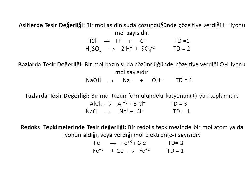 Asitlerde Tesir Değerliği: Bir mol asidin suda çözündüğünde çözeltiye verdiği H + iyonu mol sayısıdır. HCl  H + + Cl - TD =1 H 2 SO 4  2 H + + SO 4