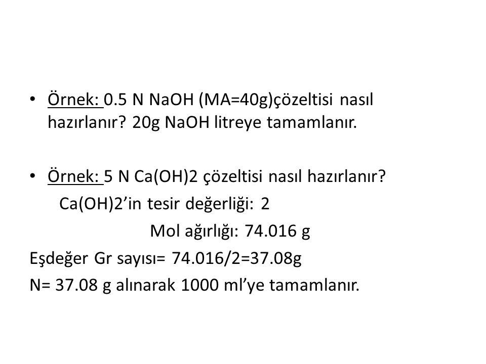 Örnek: 0.5 N NaOH (MA=40g)çözeltisi nasıl hazırlanır? 20g NaOH litreye tamamlanır. Örnek: 5 N Ca(OH)2 çözeltisi nasıl hazırlanır? Ca(OH)2'in tesir değ