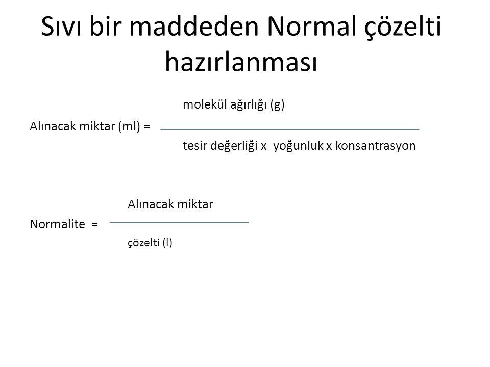 Sıvı bir maddeden Normal çözelti hazırlanması molekül ağırlığı (g) Alınacak miktar (ml) = tesir değerliği x yoğunluk x konsantrasyon Alınacak miktar N
