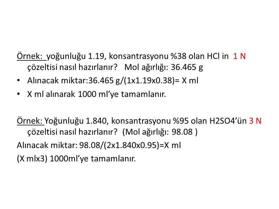 Örnek: yoğunluğu 1.19, konsantrasyonu %38 olan HCl in 1 N çözeltisi nasıl hazırlanır? Mol ağırlığı: 36.465 g Alınacak miktar:36.465 g/(1x1.19x0.38)= X