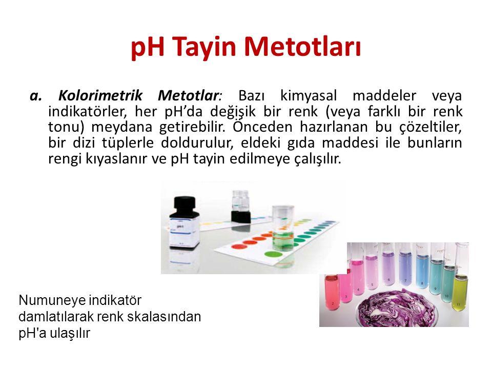 pH Tayin Metotları a. Kolorimetrik Metotlar: Bazı kimyasal maddeler veya indikatörler, her pH'da değişik bir renk (veya farklı bir renk tonu) meydana