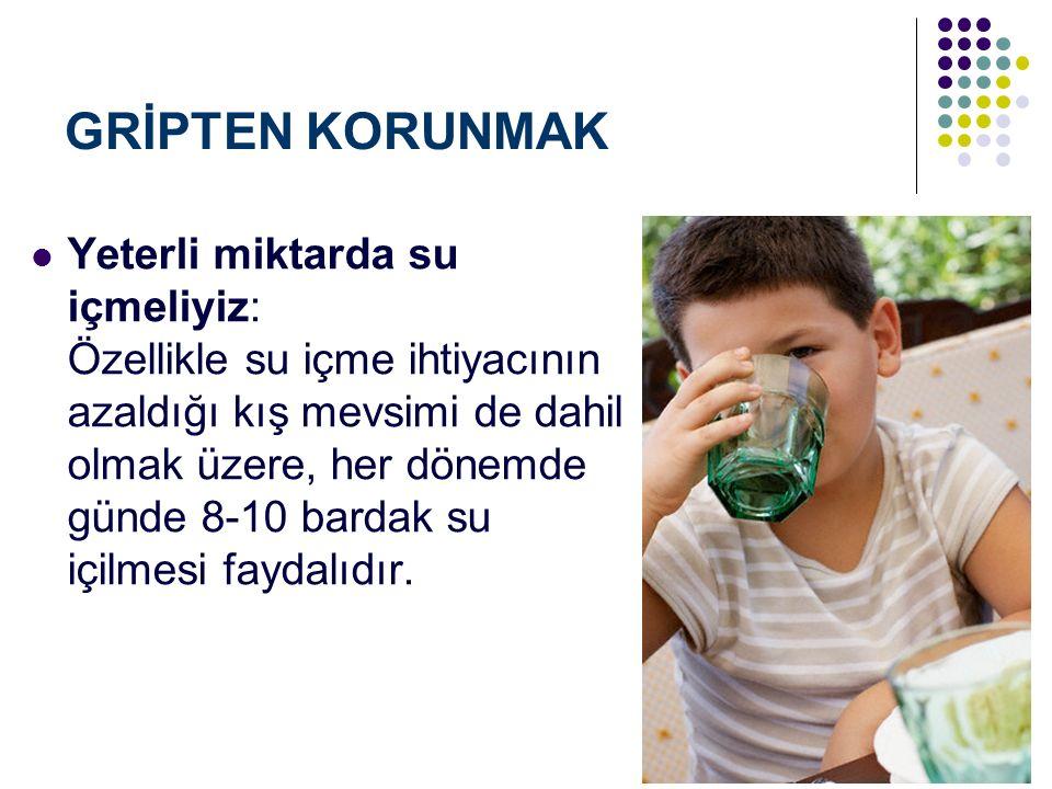 GRİPTEN KORUNMAK Yeterli miktarda su içmeliyiz: Özellikle su içme ihtiyacının azaldığı kış mevsimi de dahil olmak üzere, her dönemde günde 8-10 bardak su içilmesi faydalıdır.