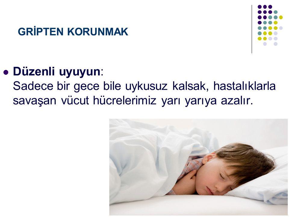 GRİPTEN KORUNMAK Düzenli uyuyun: Sadece bir gece bile uykusuz kalsak, hastalıklarla savaşan vücut hücrelerimiz yarı yarıya azalır.