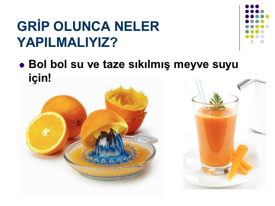 GRİP OLUNCA NELER YAPILMALIYIZ? Bol bol su ve taze sıkılmış meyve suyu için!
