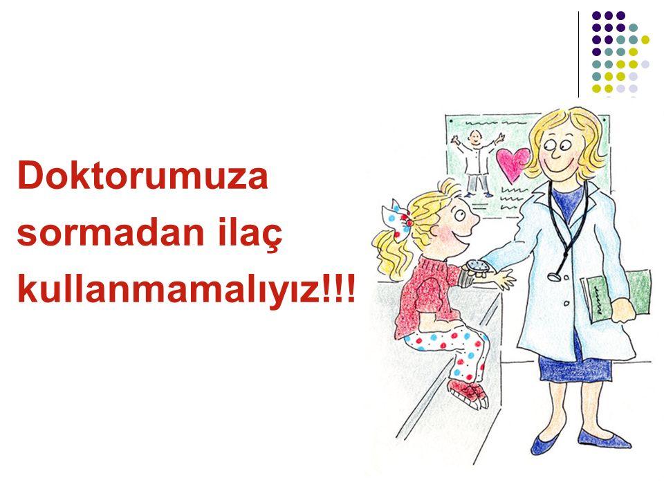 Doktorumuza sormadan ilaç kullanmamalıyız!!!