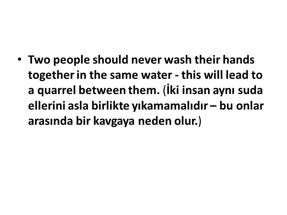 Two people should never wash their hands together in the same water - this will lead to a quarrel between them.