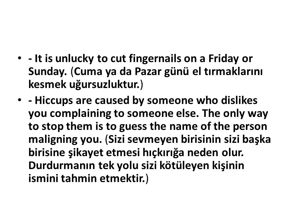 - It is unlucky to cut fingernails on a Friday or Sunday. (Cuma ya da Pazar günü el tırmaklarını kesmek uğursuzluktur.) - Hiccups are caused by someon