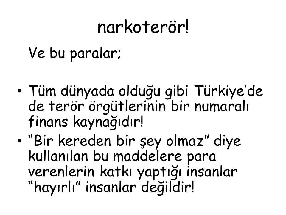 """narkoterör! Ve bu paralar; Tüm dünyada olduğu gibi Türkiye'de de terör örgütlerinin bir numaralı finans kaynağıdır! """"Bir kereden bir şey olmaz"""" diye k"""