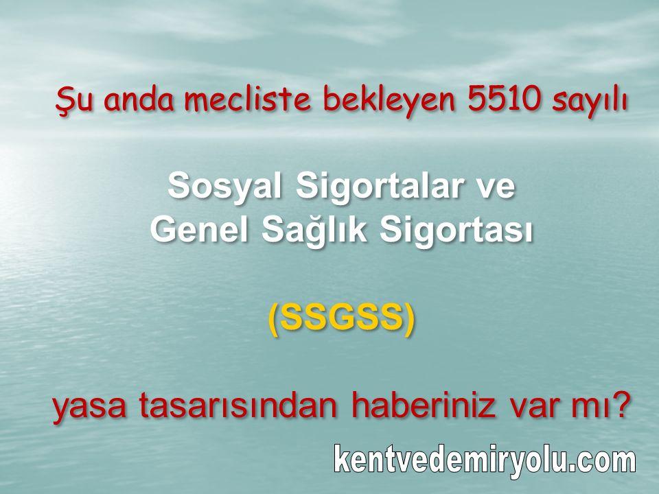 Şu anda mecliste bekleyen 5510 sayılı Sosyal Sigortalar ve Genel Sağlık Sigortası (SSGSS) yasa tasarısından haberiniz var mı.