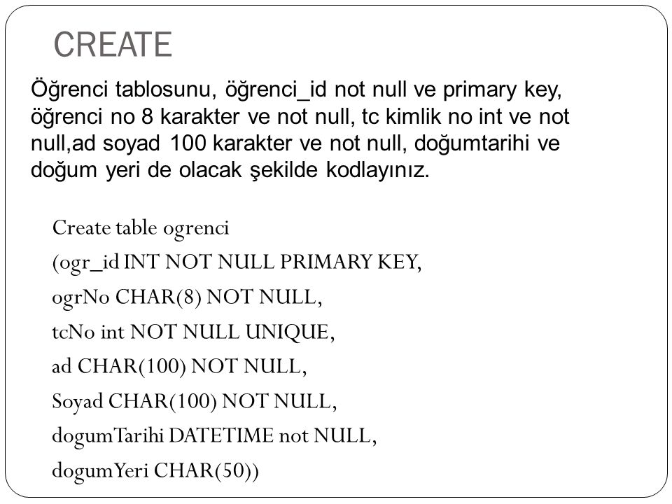 Create table ogrenci (ogr_id INT NOT NULL PRIMARY KEY, ogrNo CHAR(8) NOT NULL, tcNo int NOT NULL UNIQUE, ad CHAR(100) NOT NULL, Soyad CHAR(100) NOT NU