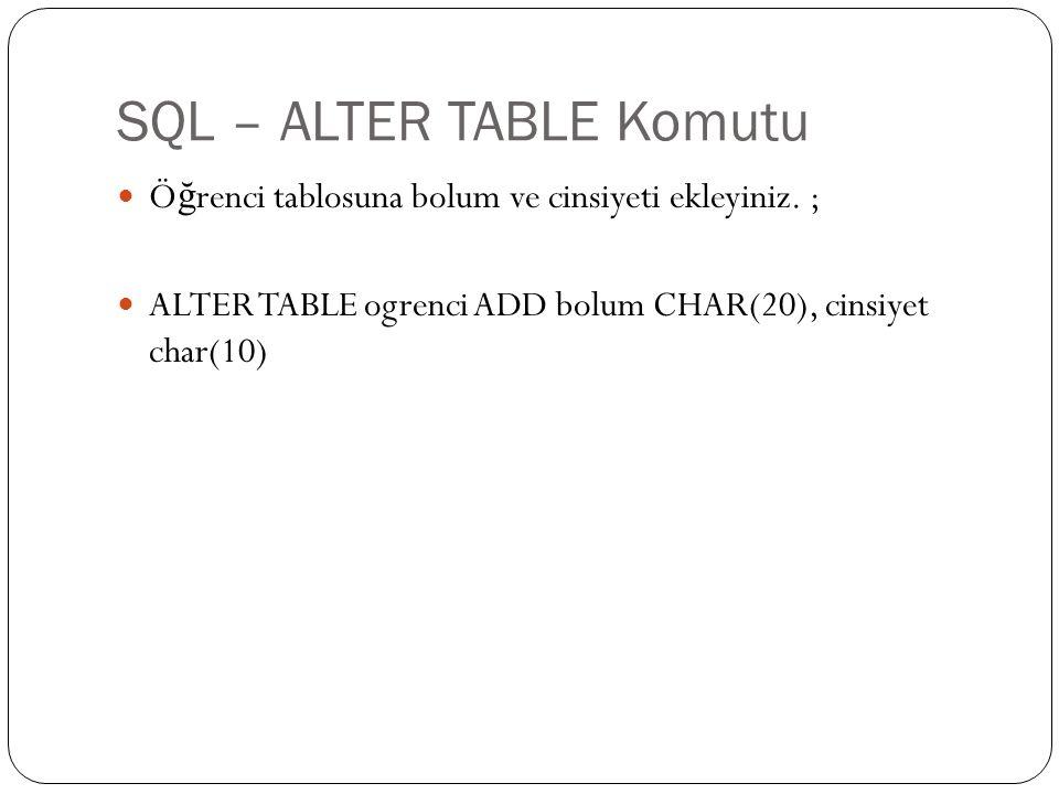 SQL – ALTER TABLE Komutu Ö ğ renci tablosuna bolum ve cinsiyeti ekleyiniz. ; ALTER TABLE ogrenci ADD bolum CHAR(20), cinsiyet char(10)