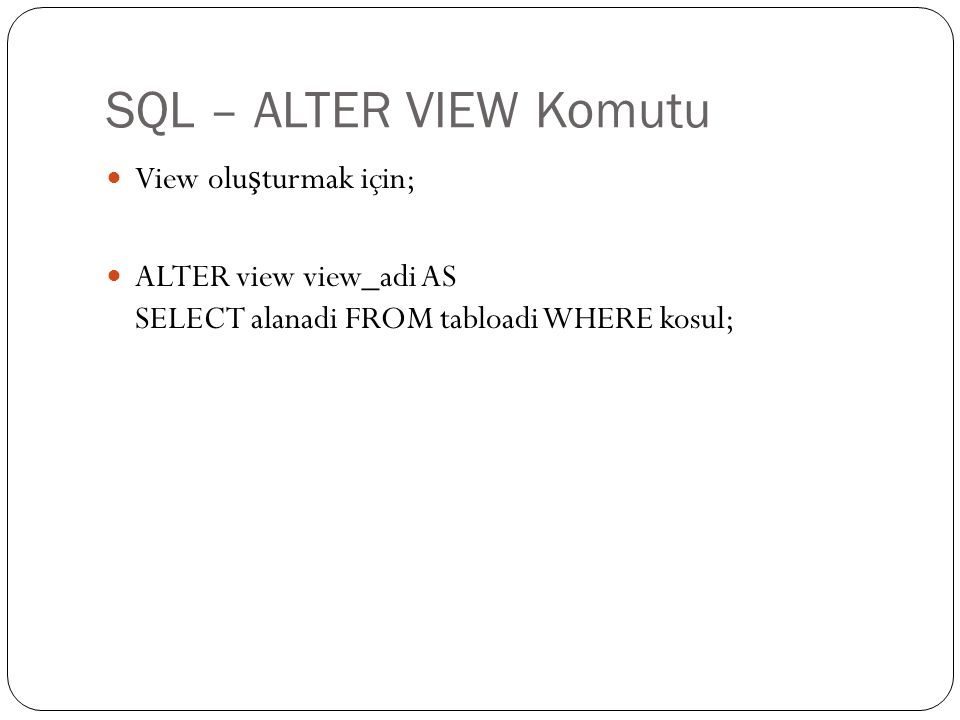 SQL – ALTER VIEW Komutu View olu ş turmak için; ALTER view view_adi AS SELECT alanadi FROM tabloadi WHERE kosul;