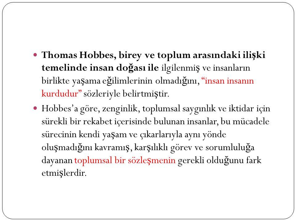 Thomas Hobbes, birey ve toplum arasındaki ili ş ki temelinde insan do ğ ası ile ilgilenmi ş ve insanların birlikte ya ş ama e ğ ilimlerinin olmadı ğ ını, insan insanın kurdudur sözleriyle belirtmi ş tir.