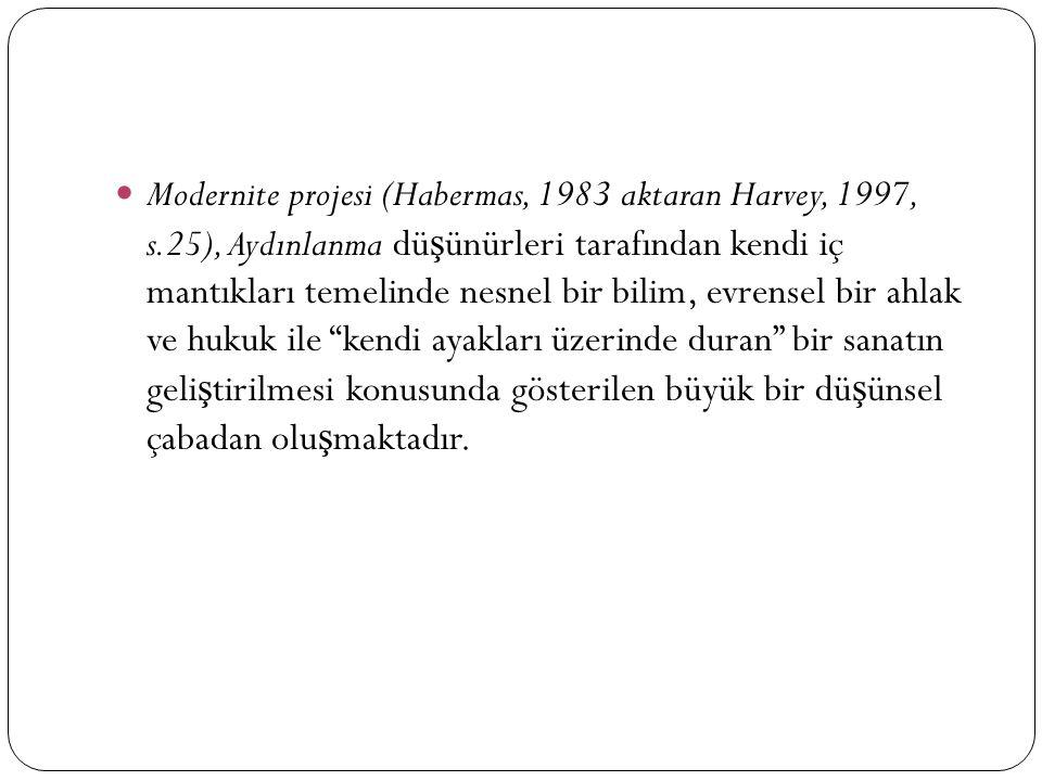Modernite projesi (Habermas, 1983 aktaran Harvey, 1997, s.25), Aydınlanma dü ş ünürleri tarafından kendi iç mantıkları temelinde nesnel bir bilim, evrensel bir ahlak ve hukuk ile kendi ayakları üzerinde duran bir sanatın geli ş tirilmesi konusunda gösterilen büyük bir dü ş ünsel çabadan olu ş maktadır.