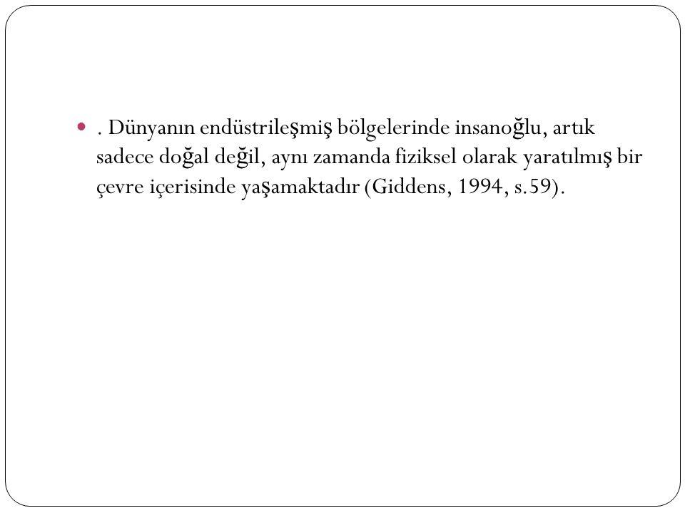 . Dünyanın endüstrile ş mi ş bölgelerinde insano ğ lu, artık sadece do ğ al de ğ il, aynı zamanda fiziksel olarak yaratılmı ş bir çevre içerisinde ya ş amaktadır (Giddens, 1994, s.59).