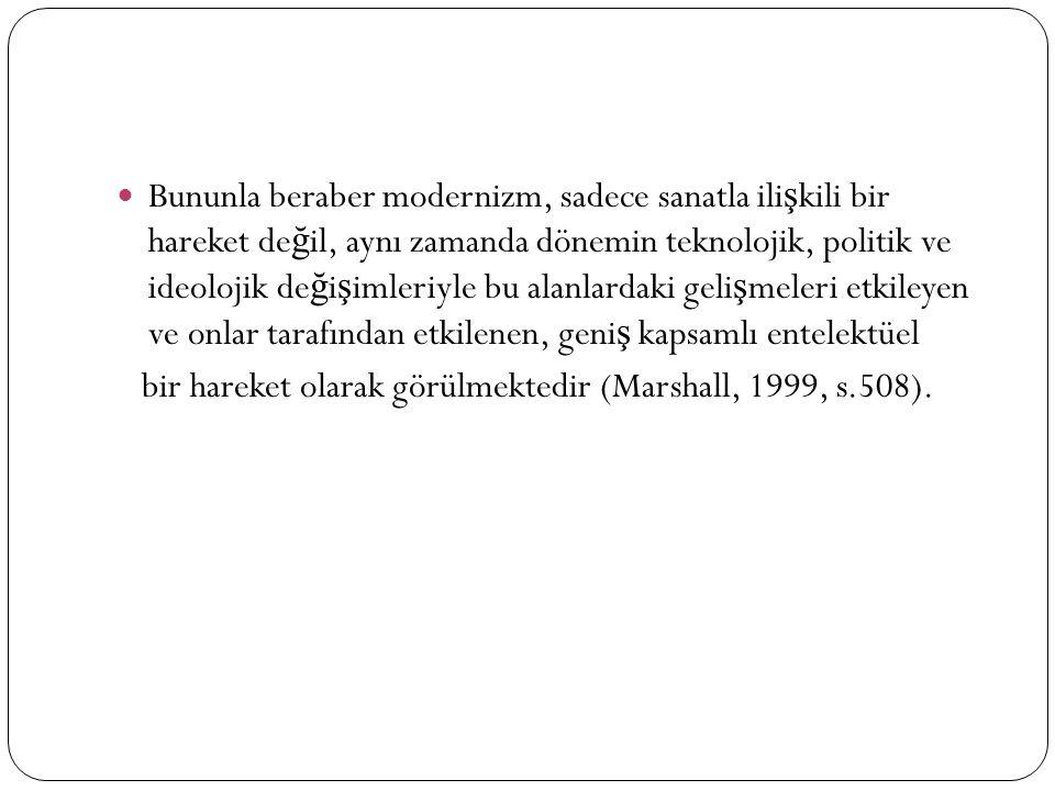 Bununla beraber modernizm, sadece sanatla ili ş kili bir hareket de ğ il, aynı zamanda dönemin teknolojik, politik ve ideolojik de ğ i ş imleriyle bu alanlardaki geli ş meleri etkileyen ve onlar tarafından etkilenen, geni ş kapsamlı entelektüel bir hareket olarak görülmektedir (Marshall, 1999, s.508).