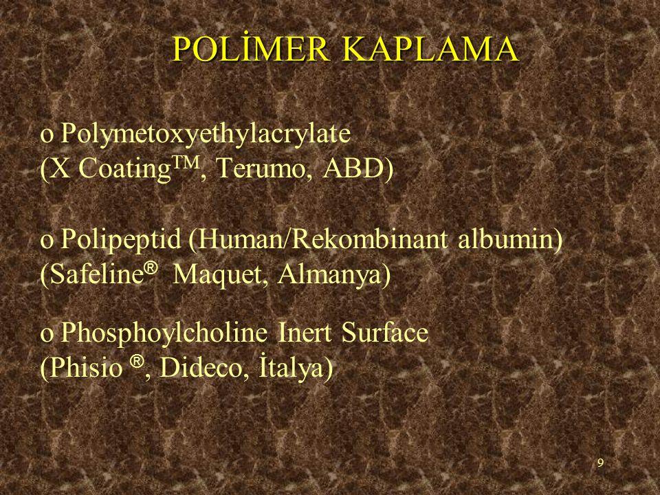 9 POLİMER KAPLAMA oPoPolymetoxyethylacrylate (X Coating TM, Terumo, ABD) oPoPolipeptid (Human/Rekombinant albumin) (Safeline ® Maquet, Almanya) oPoPhosphoylcholine Inert Surface (Phisio ®, Dideco, İtalya)