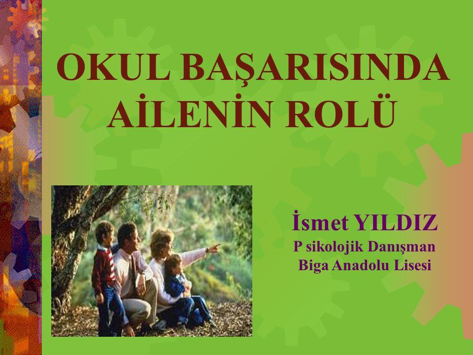 OKUL BAŞARISINDA AİLENİN ROLÜ İsmet YILDIZ P sikolojik Danışman Biga Anadolu Lisesi