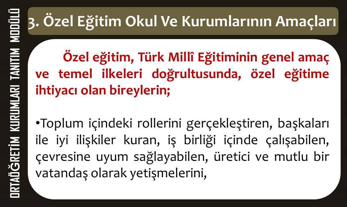 3. Özel Eğitim Okul Ve Kurumlarının Amaçları Özel eğitim, Türk Millî Eğitiminin genel amaç ve temel ilkeleri doğrultusunda, özel eğitime ihtiyacı olan