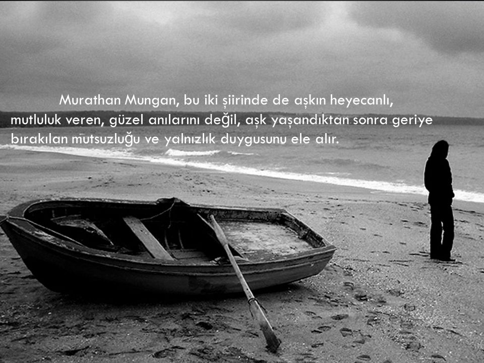 Murathan Mungan, bu iki şiirinde de aşkın heyecanlı, mutluluk veren, güzel anılarını de ğ il, aşk yaşandıktan sonra geriye bırakılan mutsuzlu ğ u ve yalnızlık duygusunu ele alır.