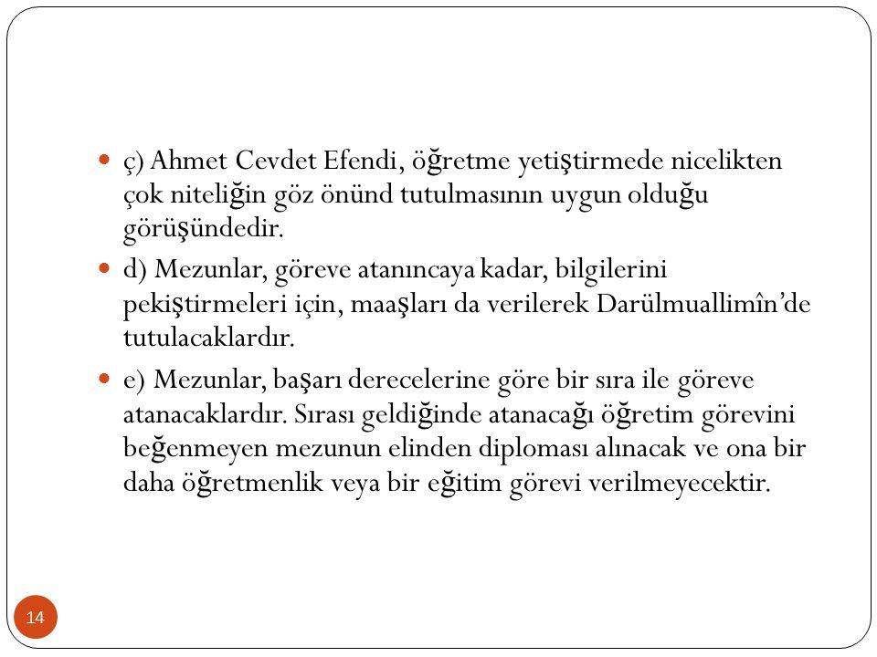 ç) Ahmet Cevdet Efendi, ö ğ retme yeti ş tirmede nicelikten çok niteli ğ in göz önünd tutulmasının uygun oldu ğ u görü ş ündedir.