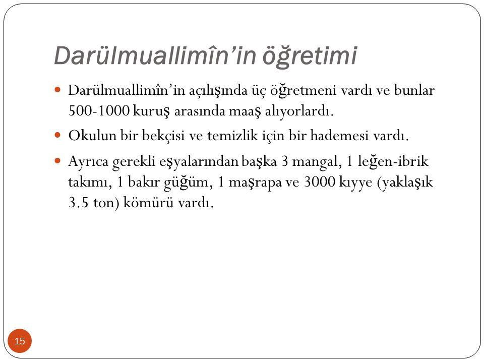 Darülmuallimîn'in öğretimi Darülmuallimîn'in açılı ş ında üç ö ğ retmeni vardı ve bunlar 500-1000 kuru ş arasında maa ş alıyorlardı.