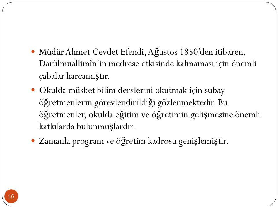 Müdür Ahmet Cevdet Efendi, A ğ ustos 1850'den itibaren, Darülmuallimîn'in medrese etkisinde kalmaması için önemli çabalar harcamı ş tır.