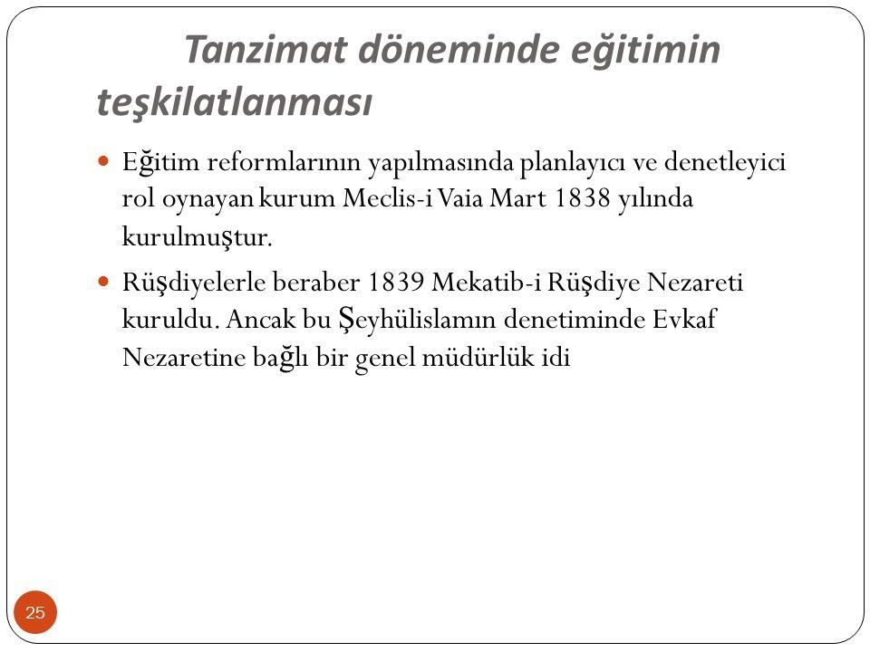 Tanzimat döneminde eğitimin teşkilatlanması E ğ itim reformlarının yapılmasında planlayıcı ve denetleyici rol oynayan kurum Meclis-i Vaia Mart 1838 yılında kurulmu ş tur.