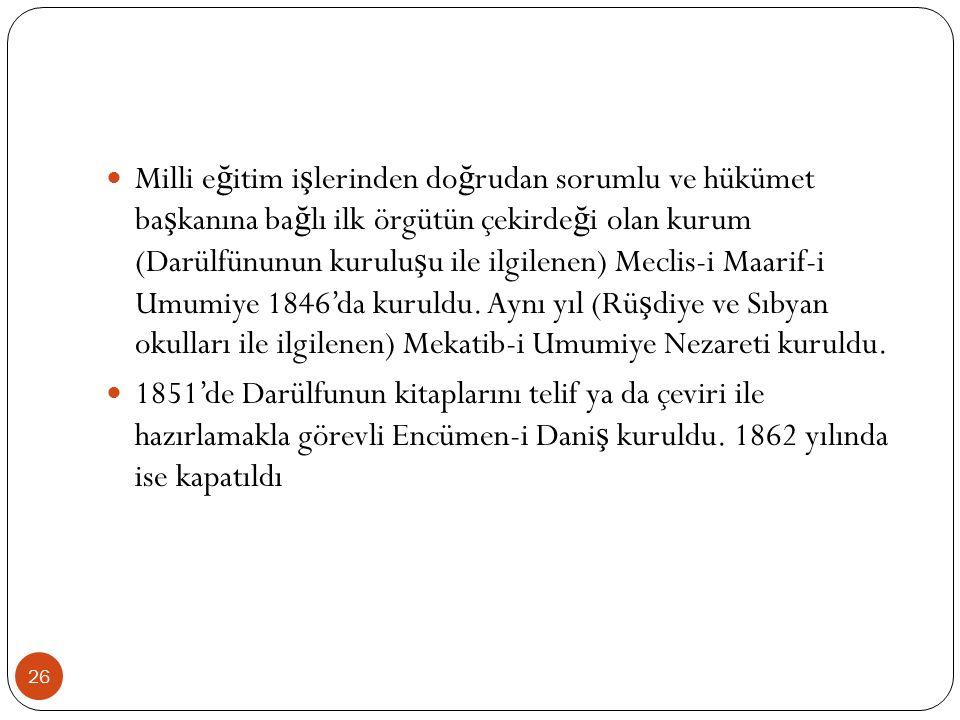 Milli e ğ itim i ş lerinden do ğ rudan sorumlu ve hükümet ba ş kanına ba ğ lı ilk örgütün çekirde ğ i olan kurum (Darülfünunun kurulu ş u ile ilgilenen) Meclis-i Maarif-i Umumiye 1846'da kuruldu.