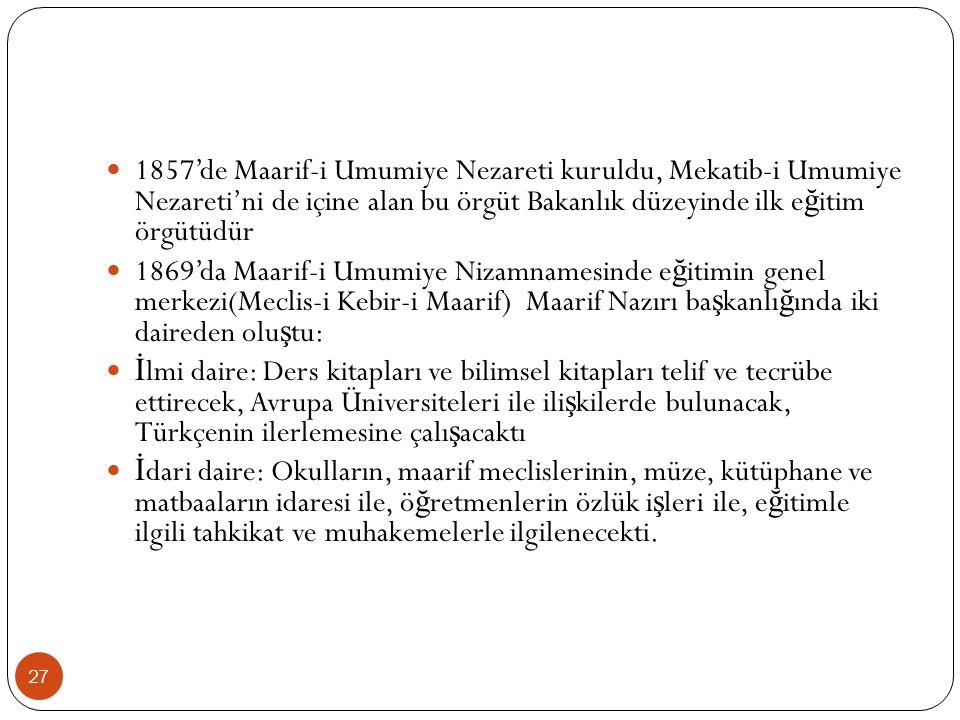 1857'de Maarif-i Umumiye Nezareti kuruldu, Mekatib-i Umumiye Nezareti'ni de içine alan bu örgüt Bakanlık düzeyinde ilk e ğ itim örgütüdür 1869'da Maarif-i Umumiye Nizamnamesinde e ğ itimin genel merkezi(Meclis-i Kebir-i Maarif) Maarif Nazırı ba ş kanlı ğ ında iki daireden olu ş tu: İ lmi daire: Ders kitapları ve bilimsel kitapları telif ve tecrübe ettirecek, Avrupa Üniversiteleri ile ili ş kilerde bulunacak, Türkçenin ilerlemesine çalı ş acaktı İ dari daire: Okulların, maarif meclislerinin, müze, kütüphane ve matbaaların idaresi ile, ö ğ retmenlerin özlük i ş leri ile, e ğ itimle ilgili tahkikat ve muhakemelerle ilgilenecekti.