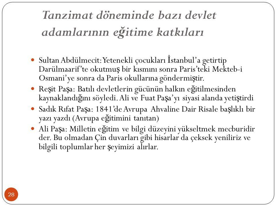 Tanzimat döneminde bazı devlet adamlarının e ğ itime katkıları Sultan Abdülmecit: Yetenekli çocukları İ stanbul'a getirtip Darülmaarif'te okutmu ş bir kısmını sonra Paris'teki Mekteb-i Osmani'ye sonra da Paris okullarına göndermi ş tir.