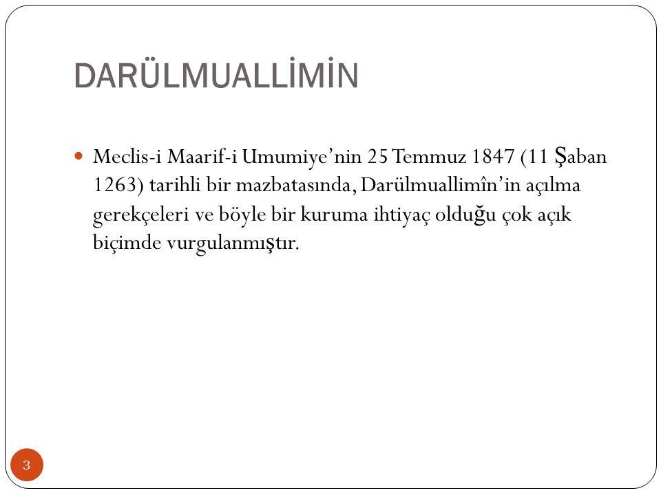 DARÜLMUALLİMİN Meclis-i Maarif-i Umumiye'nin 25 Temmuz 1847 (11 Ş aban 1263) tarihli bir mazbatasında, Darülmuallimîn'in açılma gerekçeleri ve böyle bir kuruma ihtiyaç oldu ğ u çok açık biçimde vurgulanmı ş tır.