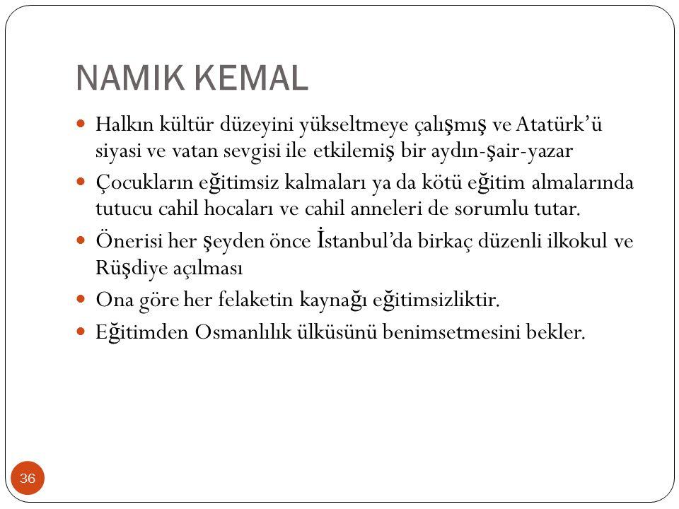 NAMIK KEMAL Halkın kültür düzeyini yükseltmeye çalı ş mı ş ve Atatürk'ü siyasi ve vatan sevgisi ile etkilemi ş bir aydın- ş air-yazar Çocukların e ğ itimsiz kalmaları ya da kötü e ğ itim almalarında tutucu cahil hocaları ve cahil anneleri de sorumlu tutar.