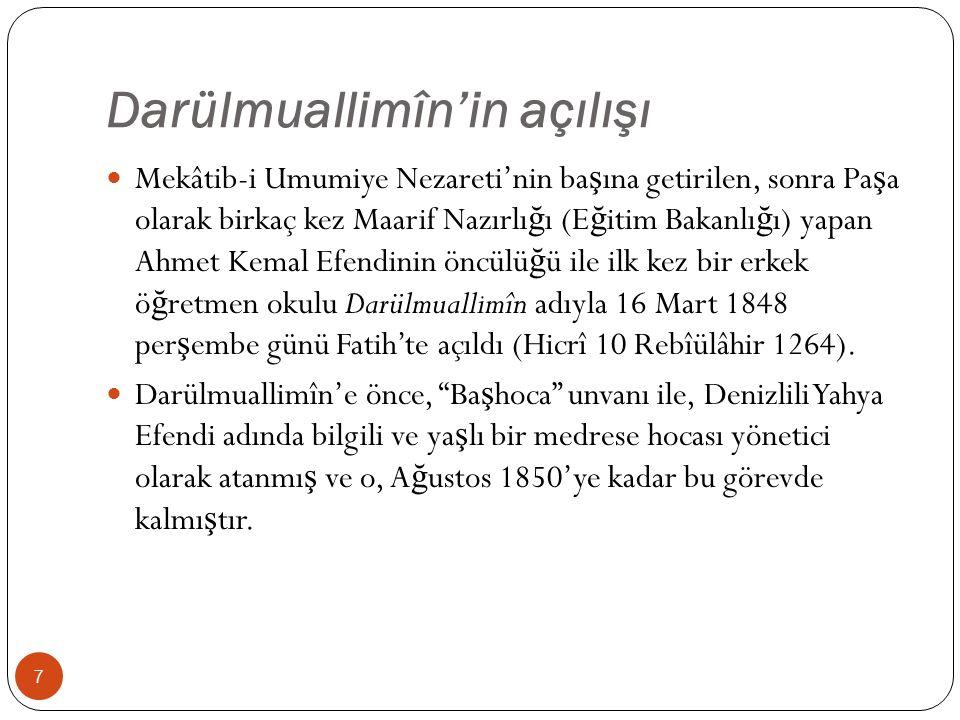 Darülmuallimîn'in açılışı Mekâtib-i Umumiye Nezareti'nin ba ş ına getirilen, sonra Pa ş a olarak birkaç kez Maarif Nazırlı ğ ı (E ğ itim Bakanlı ğ ı) yapan Ahmet Kemal Efendinin öncülü ğ ü ile ilk kez bir erkek ö ğ retmen okulu Darülmuallimîn adıyla 16 Mart 1848 per ş embe günü Fatih'te açıldı (Hicrî 10 Rebîülâhir 1264).