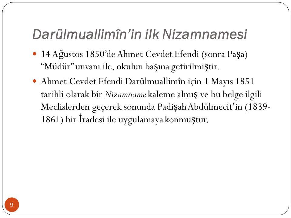Darülmuallimîn'in ilk Nizamnamesi 14 A ğ ustos 1850'de Ahmet Cevdet Efendi (sonra Pa ş a) Müdür unvanı ile, okulun ba ş ına getirilmi ş tir.