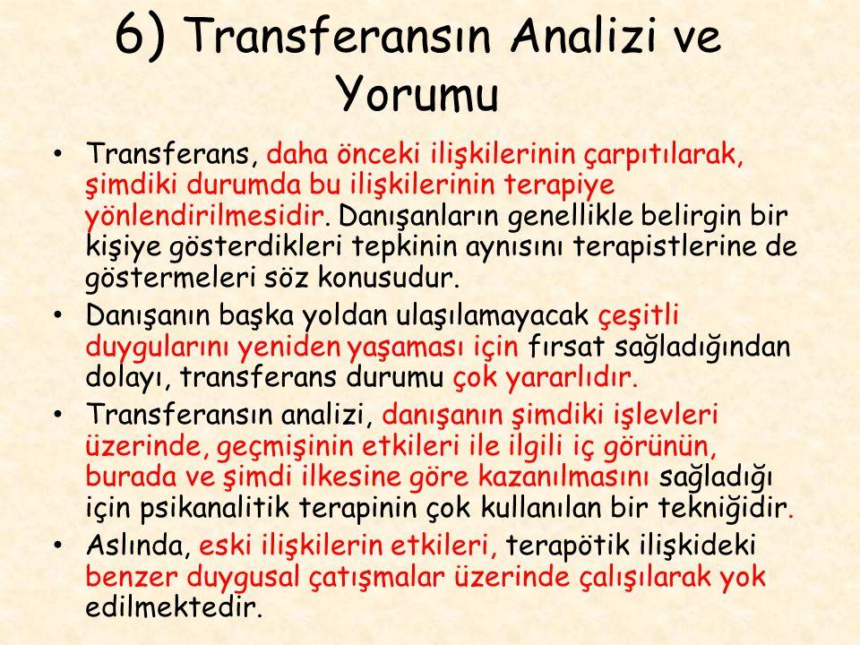 6) Transferansın Analizi ve Yorumu Transferans, daha önceki ilişkilerinin çarpıtılarak, şimdiki durumda bu ilişkilerinin terapiye yönlendirilmesidir.
