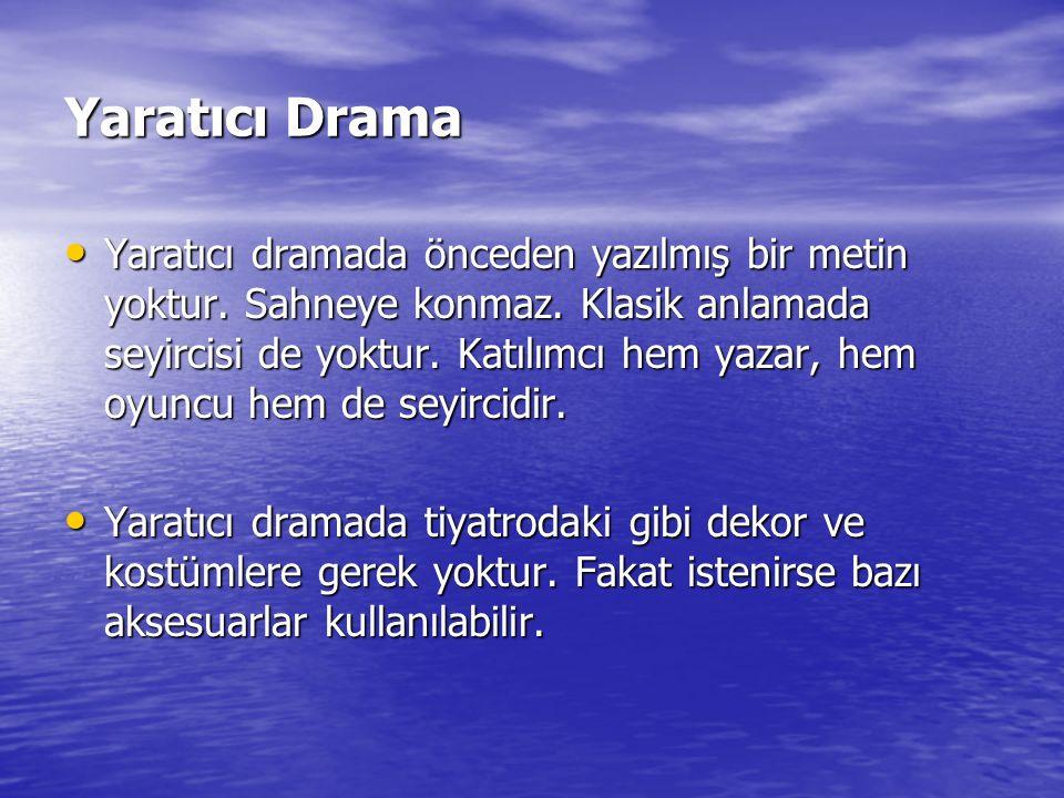Yaratıcı Drama Yaratıcı dramada önceden yazılmış bir metin yoktur. Sahneye konmaz. Klasik anlamada seyircisi de yoktur. Katılımcı hem yazar, hem oyunc