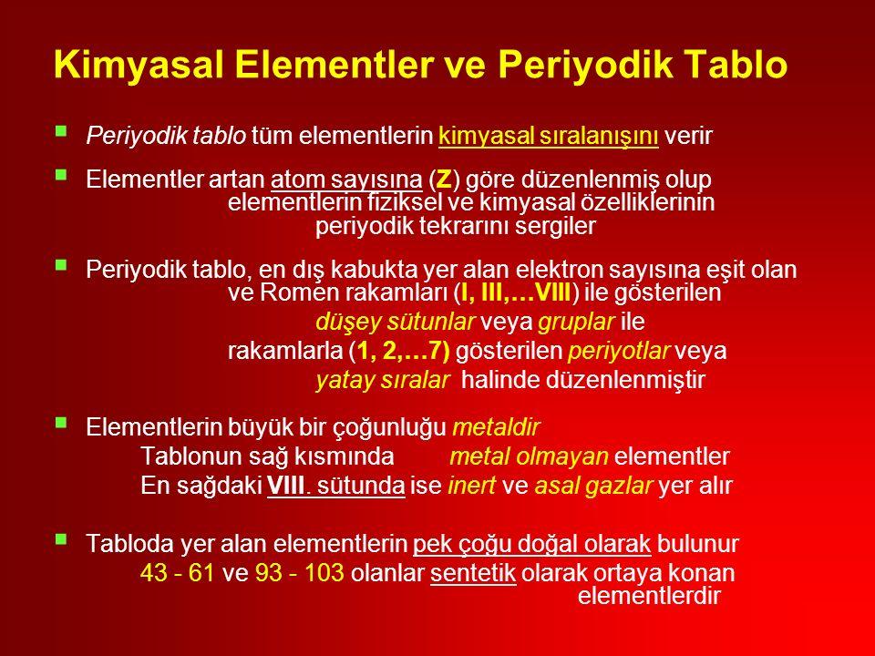  Periyodik tablo tüm elementlerin kimyasal sıralanışını verir  Elementler artan atom sayısına (Z) göre düzenlenmiş olup elementlerin fiziksel ve kimyasal özelliklerinin periyodik tekrarını sergiler  Periyodik tablo, en dış kabukta yer alan elektron sayısına eşit olan ve Romen rakamları (I, III,…VIII) ile gösterilen düşey sütunlar veya gruplar ile rakamlarla (1, 2,…7) gösterilen periyotlar veya yatay sıralar halinde düzenlenmiştir  Elementlerin büyük bir çoğunluğu metaldir Tablonun sağ kısmında metal olmayan elementler En sağdaki VIII.