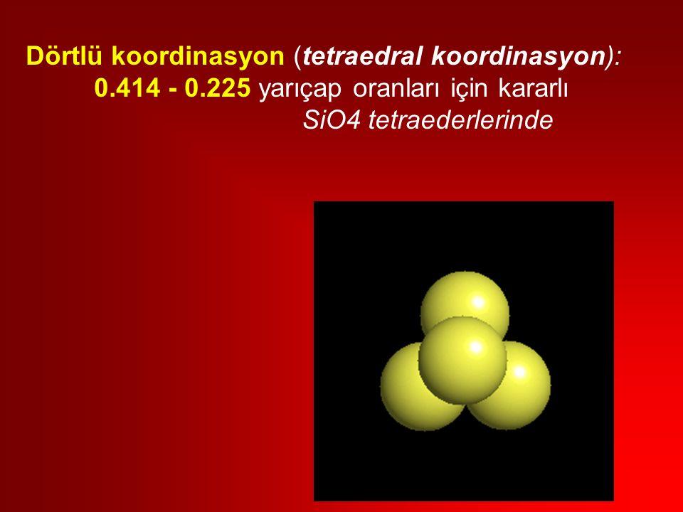 Dörtlü koordinasyon (tetraedral koordinasyon): 0.414 - 0.225 yarıçap oranları için kararlı SiO4 tetraederlerinde
