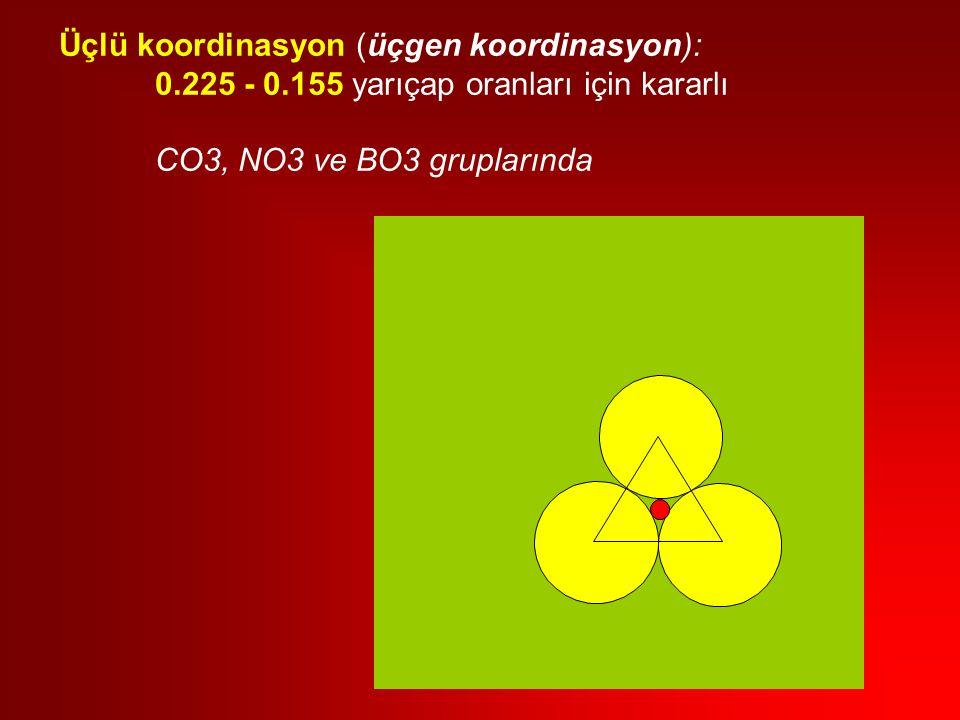 Üçlü koordinasyon (üçgen koordinasyon): 0.225 - 0.155 yarıçap oranları için kararlı CO3, NO3 ve BO3 gruplarında