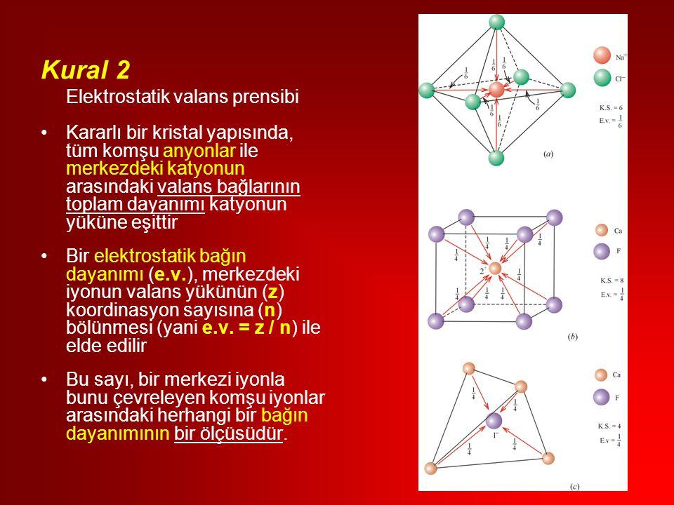 Kural 2 Elektrostatik valans prensibi Kararlı bir kristal yapısında, tüm komşu anyonlar ile merkezdeki katyonun arasındaki valans bağlarının toplam dayanımı katyonun yüküne eşittir Bir elektrostatik bağın dayanımı (e.v.), merkezdeki iyonun valans yükünün (z) koordinasyon sayısına (n) bölünmesi (yani e.v.