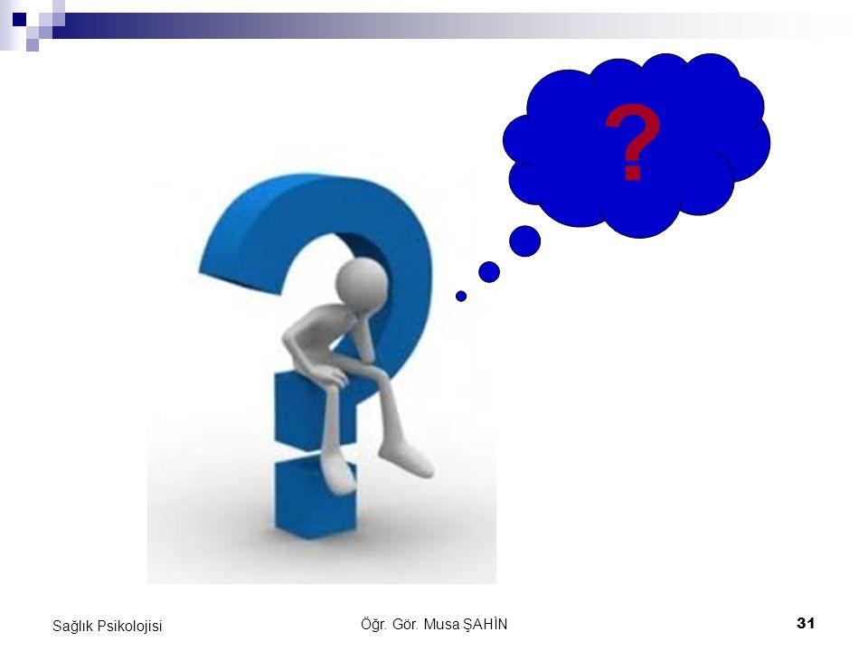 Öğr. Gör. Musa ŞAHİN 31 Sağlık Psikolojisi ?