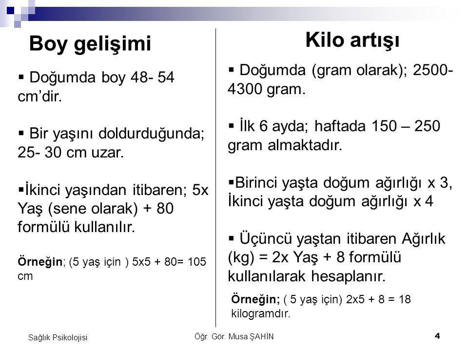 Öğr.Gör. Musa ŞAHİN 4 Sağlık Psikolojisi Boy gelişimi Kilo artışı  Doğumda boy 48- 54 cm'dir.