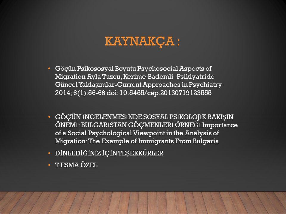 KAYNAKÇA : Göçün Psikososyal Boyutu Psychosocial Aspects of Migration Ayla Tuzcu, Kerime Bademli Psikiyatride Güncel Yakla ş ımlar-Current Approaches in Psychiatry 2014; 6(1):56-66 doi: 10.5455/cap.20130719123555 GÖÇÜN İ NCELENMES İ NDE SOSYAL PS İ KOLOJ İ K BAKI Ş IN ÖNEM İ : BULGAR İ STAN GÖÇMENLER İ ÖRNE Ğİ Importance of a Social Psychological Viewpoint in the Analysis of Migration: The Example of Immigrants From Bulgaria D İ NLED İĞİ N İ Z İ Ç İ N TE Ş EKKÜRLER T.ESMA ÖZEL