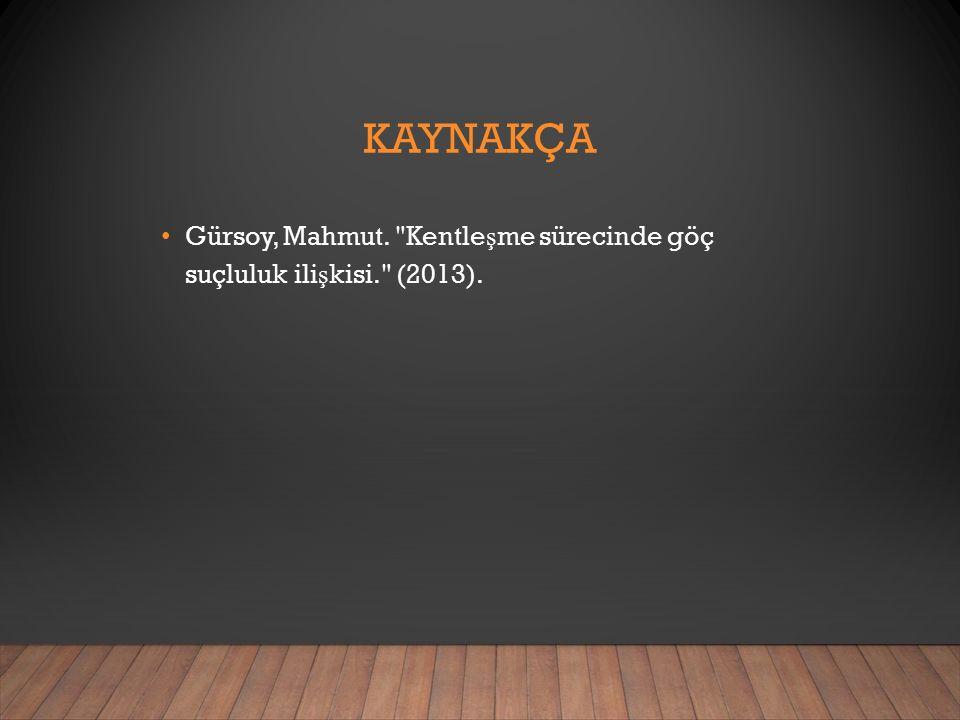 KAYNAKÇA Gürsoy, Mahmut. Kentle ş me sürecinde göç suçluluk ili ş kisi. (2013).