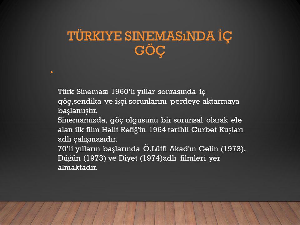 TÜRKIYE SINEMASıNDA İ Ç GÖÇ Türk Sineması 1960'lı yıllar sonrasında iç göç,sendika ve i ş çi sorunlarını perdeye aktarmaya ba ş lamı ş tır.