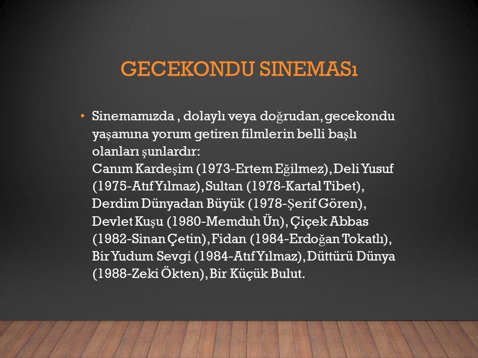 GECEKONDU SINEMASı Sinemamızda, dolaylı veya do ğ rudan, gecekondu ya ş amına yorum getiren filmlerin belli ba ş lı olanları ş unlardır: Canım Karde ş im (1973-Ertem E ğ ilmez), Deli Yusuf (1975-Atıf Yılmaz), Sultan (1978-Kartal Tibet), Derdim Dünyadan Büyük (1978- Ş erif Gören), Devlet Ku ş u (1980-Memduh Ün), Çiçek Abbas (1982-Sinan Çetin), Fidan (1984-Erdo ğ an Tokatlı), Bir Yudum Sevgi (1984-Atıf Yılmaz), Düttürü Dünya (1988-Zeki Ökten), Bir Küçük Bulut.